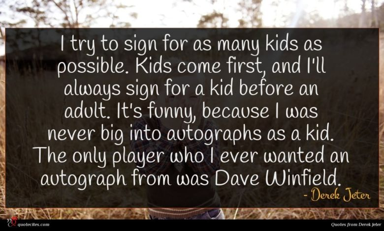 I try to sign for as many kids as possible. Kids come first, and I'll always sign for a kid before an adult. It's funny, because I was never big into autographs as a kid. The only player who I ever wanted an autograph from was Dave Winfield.