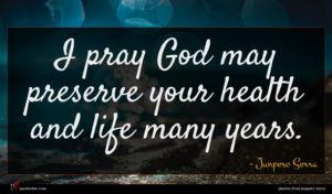 Junpero Serra quote : I pray God may ...