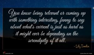 Lily Tomlin quote : You know being relevant ...