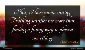 Michael Pollan quote : Plus I love comic ...