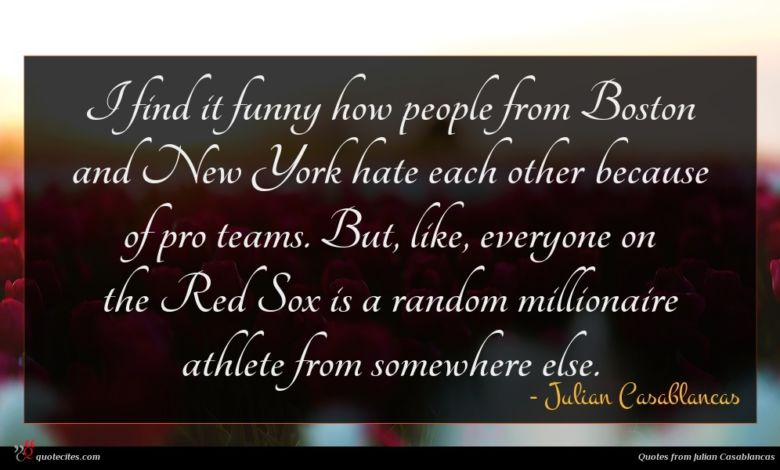 I find it funny how people from Boston and New York hate each other because of pro teams. But, like, everyone on the Red Sox is a random millionaire athlete from somewhere else.