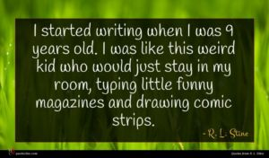 R. L. Stine quote : I started writing when ...