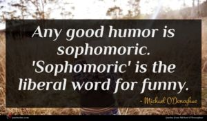Michael O'Donoghue quote : Any good humor is ...