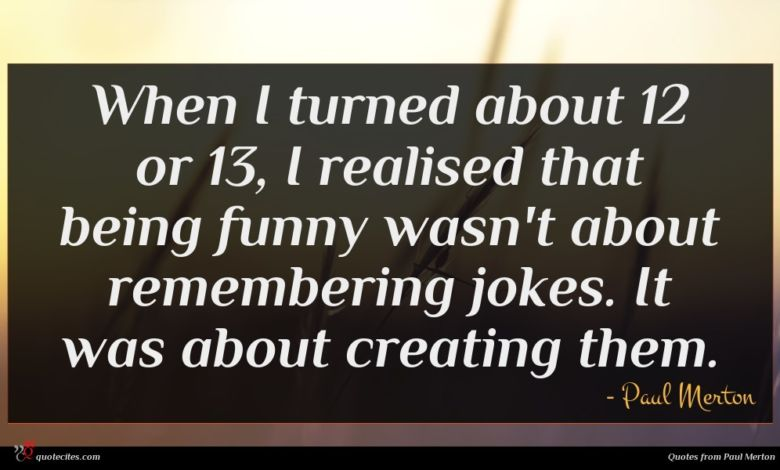 When I turned about 12 or 13, I realised that being funny wasn't about remembering jokes. It was about creating them.