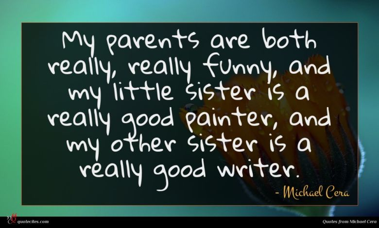 My parents are both really, really funny, and my little sister is a really good painter, and my other sister is a really good writer.