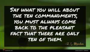 H. L. Mencken quote : Say what you will ...