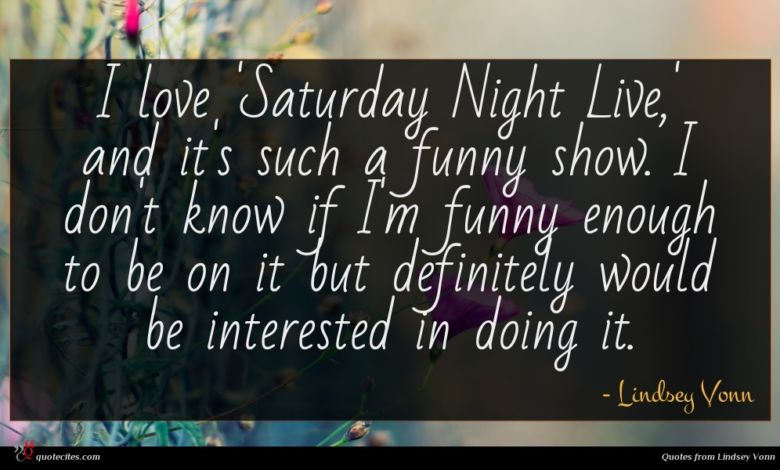 I love 'Saturday Night Live,' and it's such a funny show. I don't know if I'm funny enough to be on it but definitely would be interested in doing it.