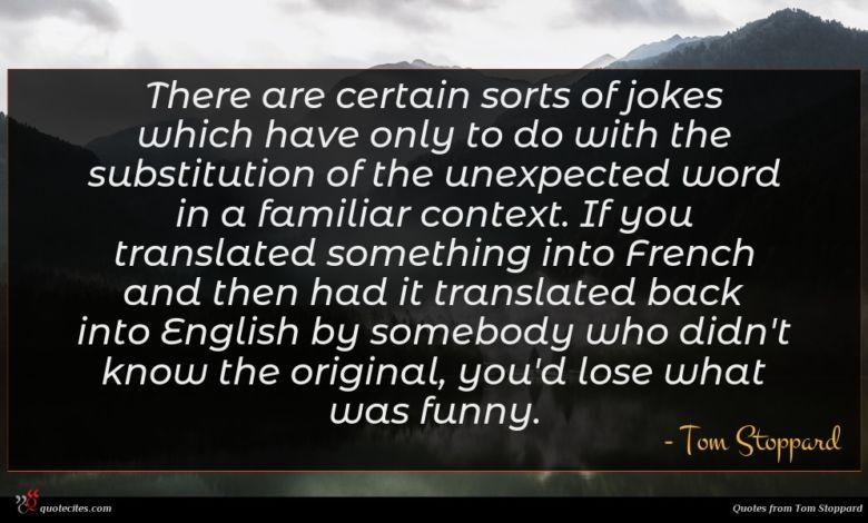 There are certain sorts of jokes which have only to do with the substitution of the unexpected word in a familiar context. If you translated something into French and then had it translated back into English by somebody who didn't know the original, you'd lose what was funny.