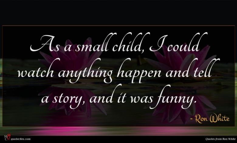 As a small child, I could watch anything happen and tell a story, and it was funny.