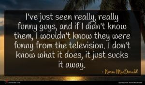 Norm MacDonald quote : I've just seen really ...