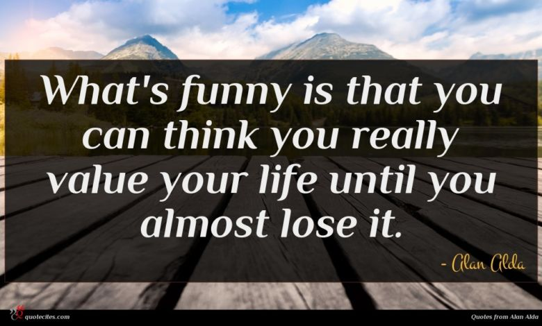 What's funny is that you can think you really value your life until you almost lose it.