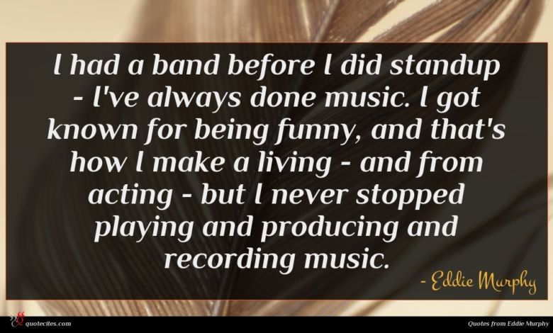I had a band before I did standup - I've always done music. I got known for being funny, and that's how I make a living - and from acting - but I never stopped playing and producing and recording music.