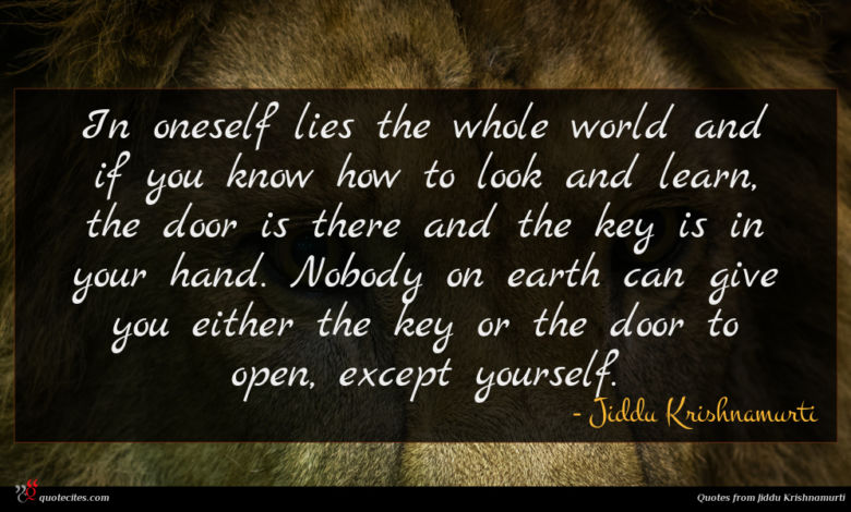 In oneself lies the whole world and if you know how to look and learn, the door is there and the key is in your hand. Nobody on earth can give you either the key or the door to open, except yourself.