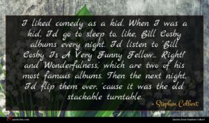Stephen Colbert quote : I liked comedy as ...