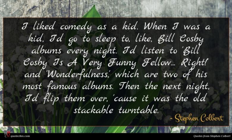 I liked comedy as a kid. When I was a kid, I'd go to sleep to, like, Bill Cosby albums every night. I'd listen to 'Bill Cosby Is A Very Funny Fellow... Right!' and 'Wonderfulness,' which are two of his most famous albums. Then the next night, I'd flip them over, 'cause it was the old stackable turntable.