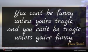 Elaine Stritch quote : You can't be funny ...