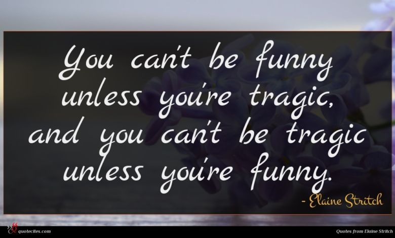 You can't be funny unless you're tragic, and you can't be tragic unless you're funny.