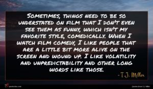 T.J. Miller quote : Sometimes things need to ...