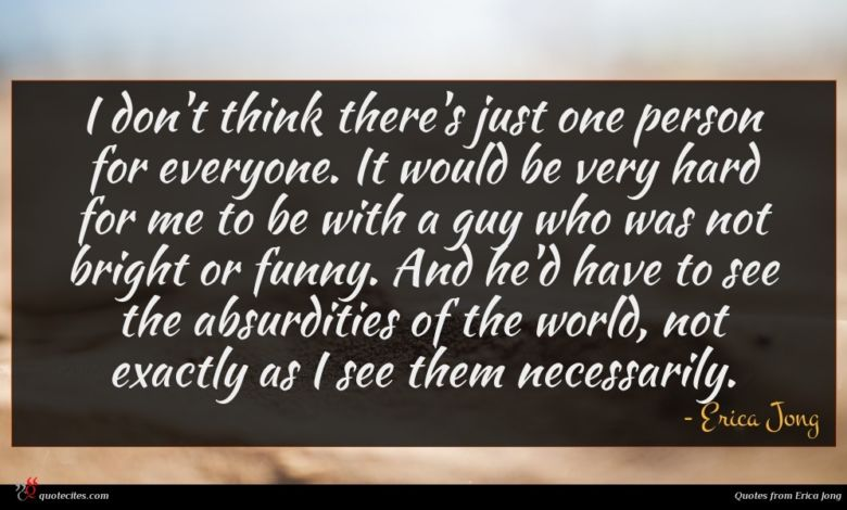 I don't think there's just one person for everyone. It would be very hard for me to be with a guy who was not bright or funny. And he'd have to see the absurdities of the world, not exactly as I see them necessarily.