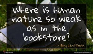 Henry Ward Beecher quote : Where is human nature ...