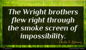 Charles F. Kettering quote : The Wright brothers flew ...