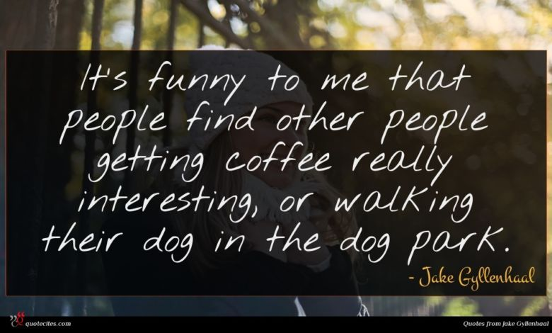 It's funny to me that people find other people getting coffee really interesting, or walking their dog in the dog park.