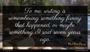 Matthew Perry quote : To me writing is ...