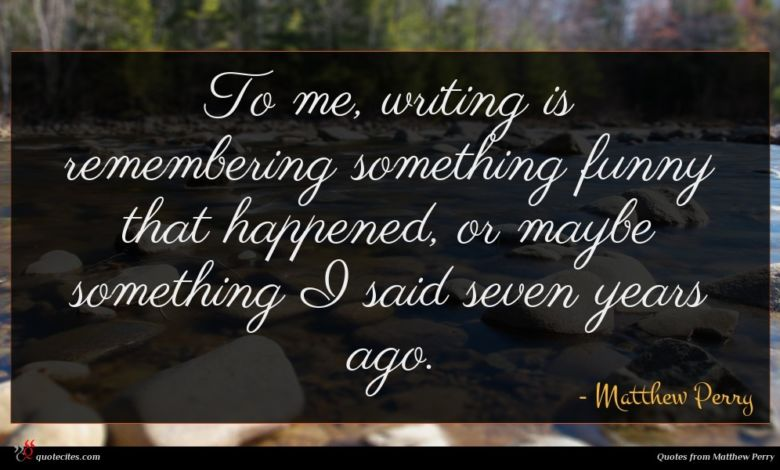 To me, writing is remembering something funny that happened, or maybe something I said seven years ago.