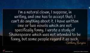 Anthony Burgess quote : I'm a natural clown ...