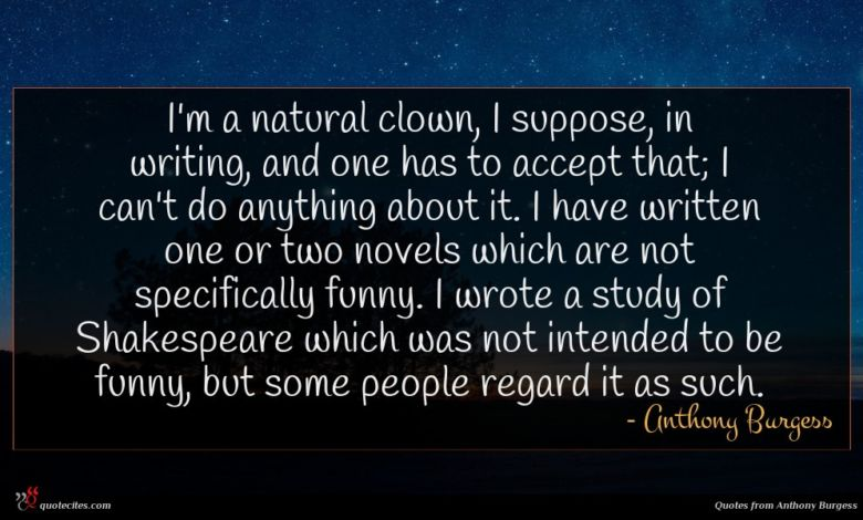 I'm a natural clown, I suppose, in writing, and one has to accept that; I can't do anything about it. I have written one or two novels which are not specifically funny. I wrote a study of Shakespeare which was not intended to be funny, but some people regard it as such.
