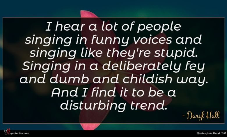I hear a lot of people singing in funny voices and singing like they're stupid. Singing in a deliberately fey and dumb and childish way. And I find it to be a disturbing trend.