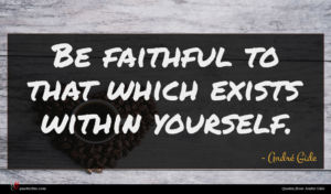 André Gide quote : Be faithful to that ...