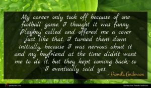 Pamela Anderson quote : My career only took ...