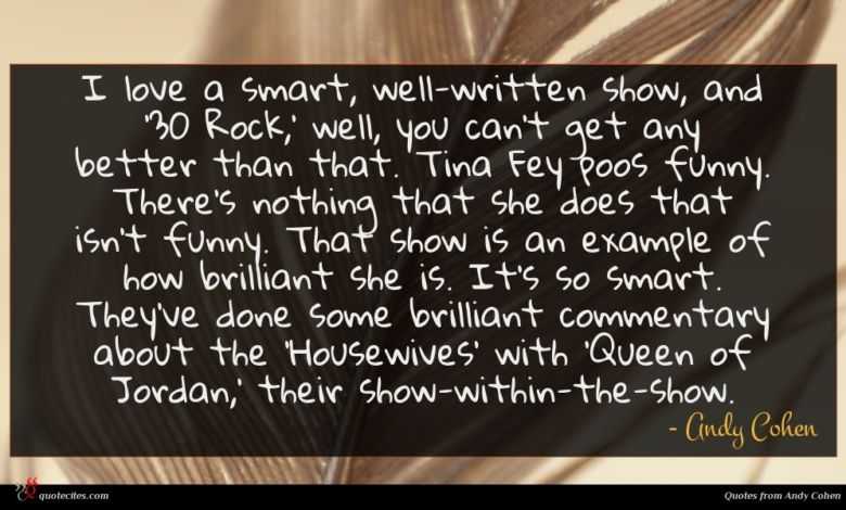 I love a smart, well-written show, and '30 Rock,' well, you can't get any better than that. Tina Fey poos funny. There's nothing that she does that isn't funny. That show is an example of how brilliant she is. It's so smart. They've done some brilliant commentary about the 'Housewives' with 'Queen of Jordan,' their show-within-the-show.