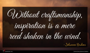 Johannes Brahms quote : Without craftsmanship inspiration is ...
