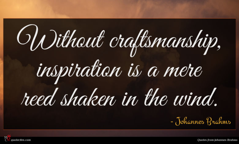 Without craftsmanship, inspiration is a mere reed shaken in the wind.