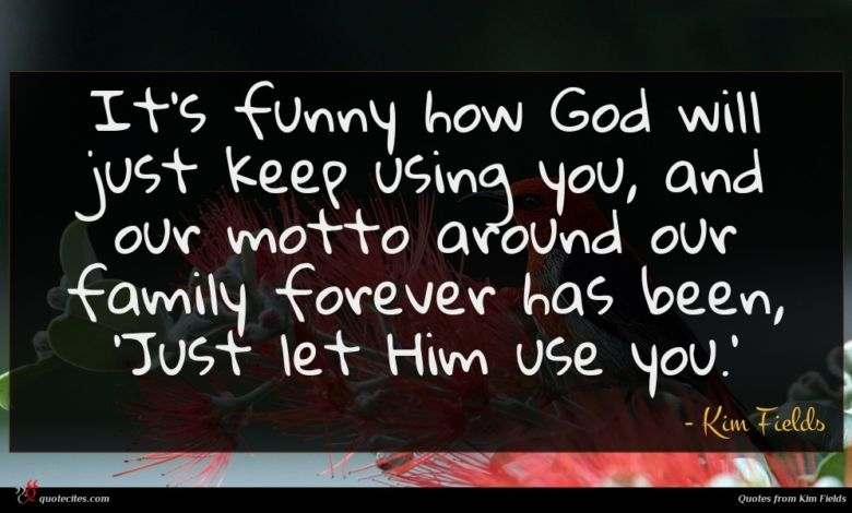 It's funny how God will just keep using you, and our motto around our family forever has been, 'Just let Him use you.'