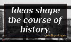 John Maynard Keynes quote : Ideas shape the course ...