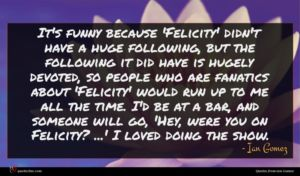 Ian Gomez quote : It's funny because 'Felicity' ...