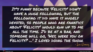 Photo of Ian Gomez quote : It's funny because 'Felicity' …