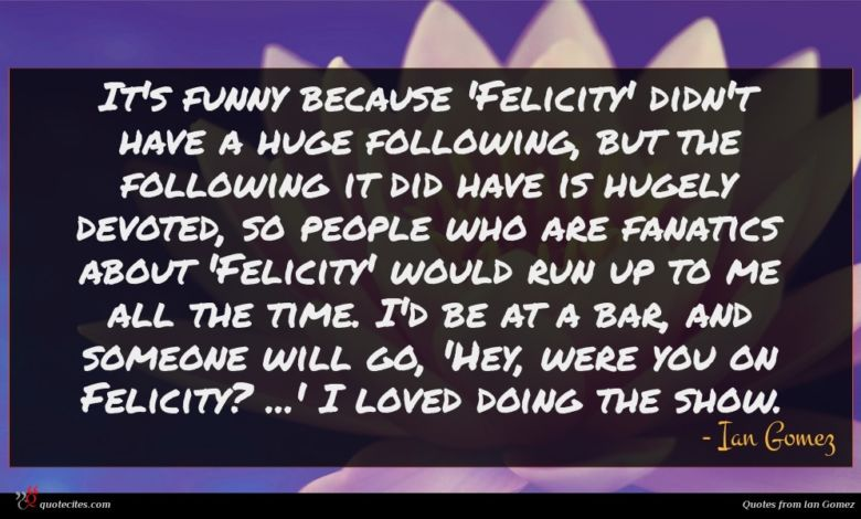 It's funny because 'Felicity' didn't have a huge following, but the following it did have is hugely devoted, so people who are fanatics about 'Felicity' would run up to me all the time. I'd be at a bar, and someone will go, 'Hey, were you on Felicity? ...' I loved doing the show.