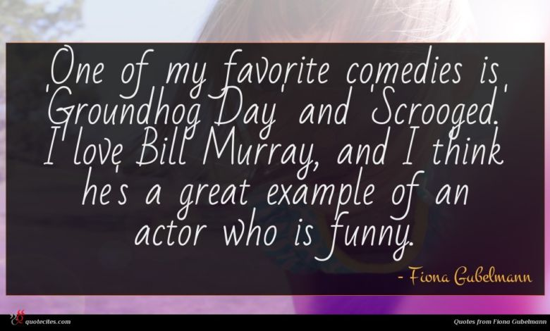 One of my favorite comedies is 'Groundhog Day' and 'Scrooged.' I love Bill Murray, and I think he's a great example of an actor who is funny.