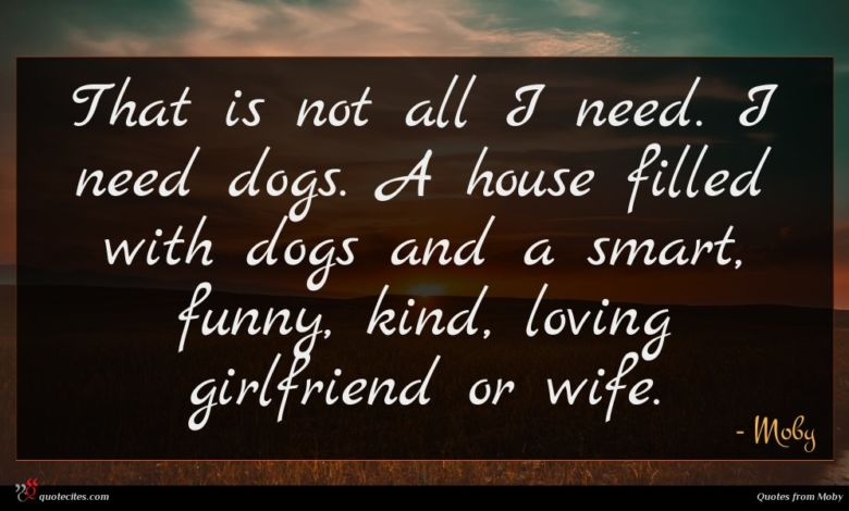That is not all I need. I need dogs. A house filled with dogs and a smart, funny, kind, loving girlfriend or wife.
