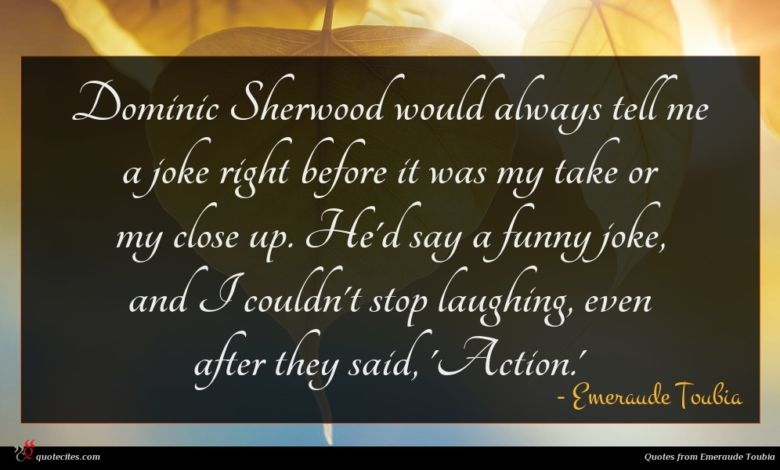 Dominic Sherwood would always tell me a joke right before it was my take or my close up. He'd say a funny joke, and I couldn't stop laughing, even after they said, 'Action.'