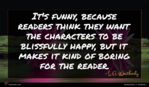 L.A. Weatherly quote : It's funny because readers ...