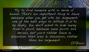 Ed Sheeran quote : Try to find someone ...