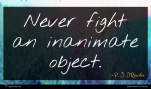P. J. O'Rourke quote : Never fight an inanimate ...