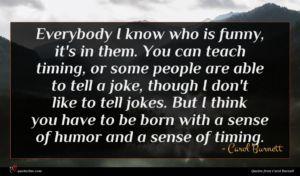 Carol Burnett quote : Everybody I know who ...