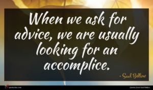 Saul Bellow quote : When we ask for ...