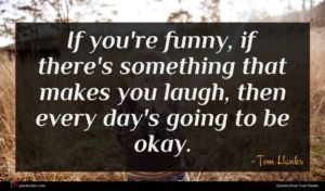 Tom Hanks quote : If you're funny if ...